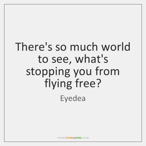 There's so much world to see, what's stopping you from flying free?