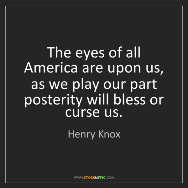 Henry Knox: The eyes of all America are upon us, as we play our part...