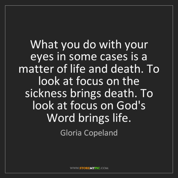Gloria Copeland: What you do with your eyes in some cases is a matter...