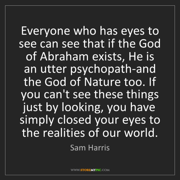 Sam Harris: Everyone who has eyes to see can see that if the God...