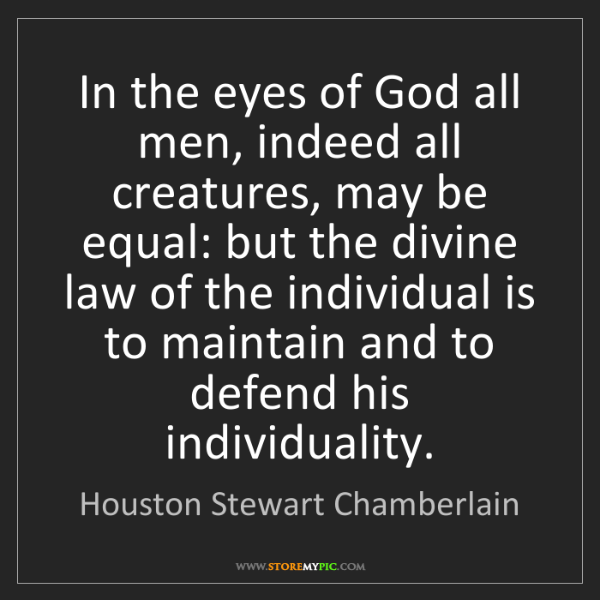 Houston Stewart Chamberlain: In the eyes of God all men, indeed all creatures, may...
