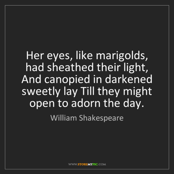 William Shakespeare: Her eyes, like marigolds, had sheathed their light, And...