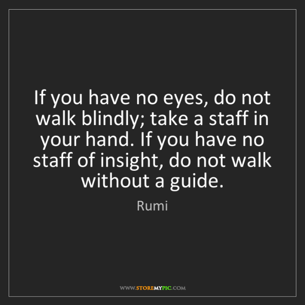 Rumi: If you have no eyes, do not walk blindly; take a staff...