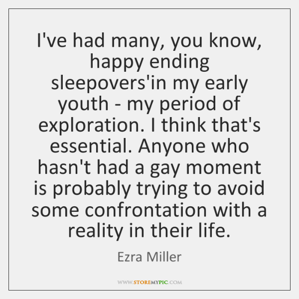 I've had many, you know, happy ending sleepovers'in my early youth - ...