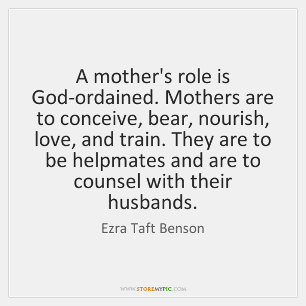 A mother's role is God-ordained. Mothers are to conceive, bear, nourish, love, ...