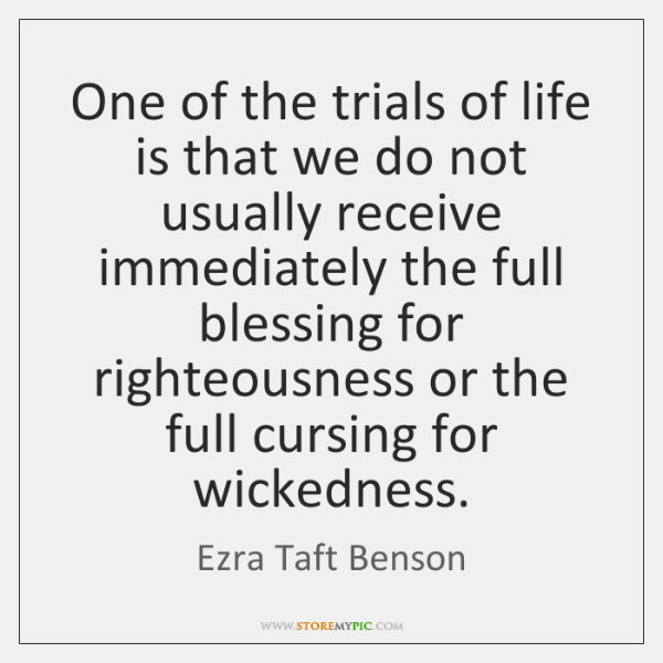 One of the trials of life is that we do not usually ...