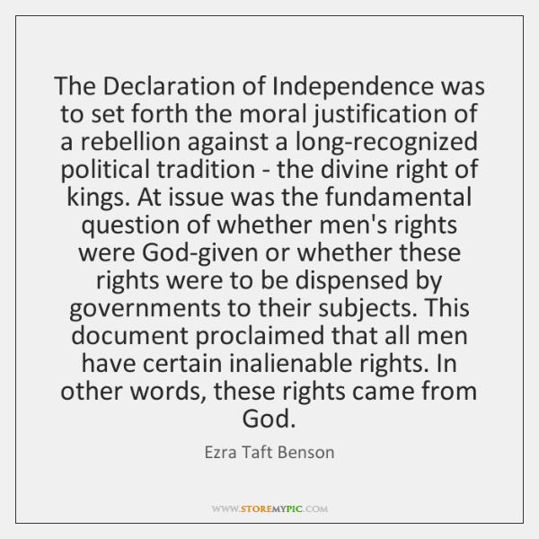 The Declaration of Independence was to set forth the moral justification of ...
