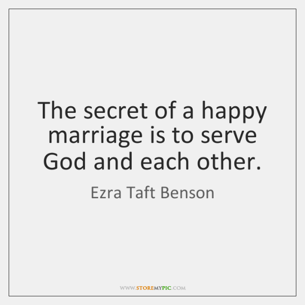 The secret of a happy marriage is to serve God and each ...