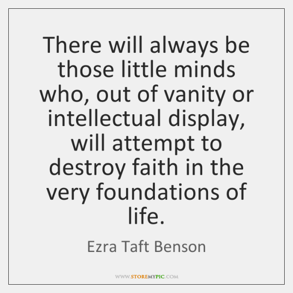 There will always be those little minds who, out of vanity or ...