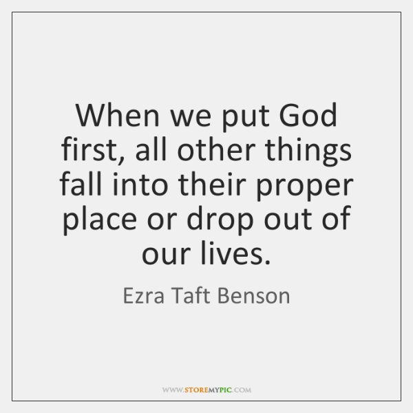 When we put God first, all other things fall into their proper ...