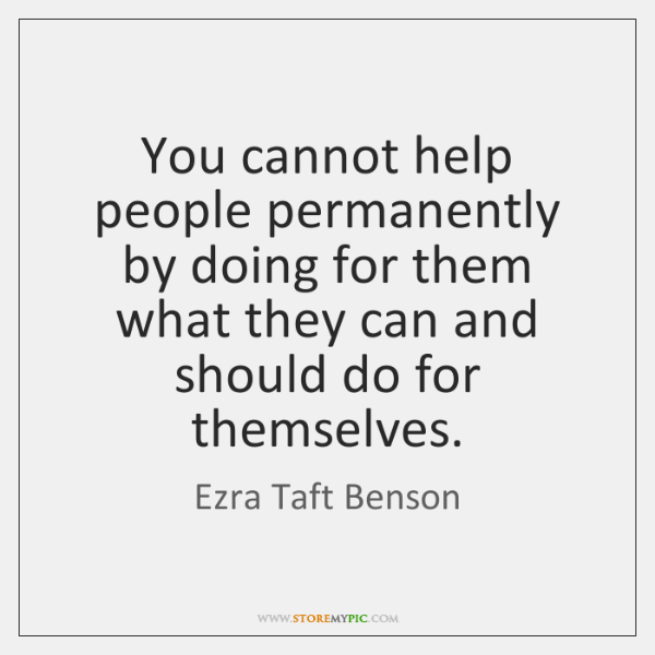 You cannot help people permanently by doing for them what they can ...
