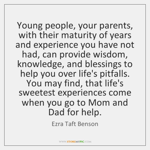 Young people, your parents, with their maturity of years and experience you ...