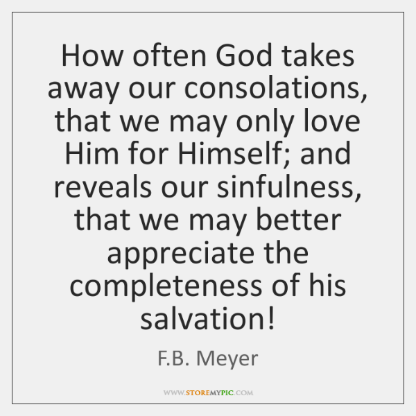 How often God takes away our consolations, that we may only love ...