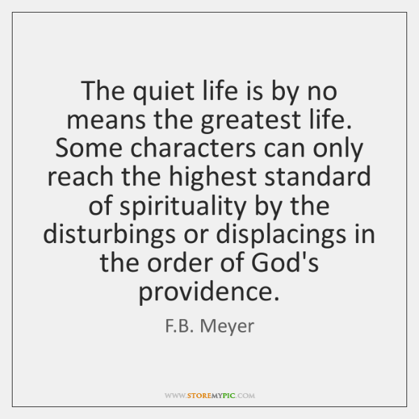 The quiet life is by no means the greatest life. Some characters ...