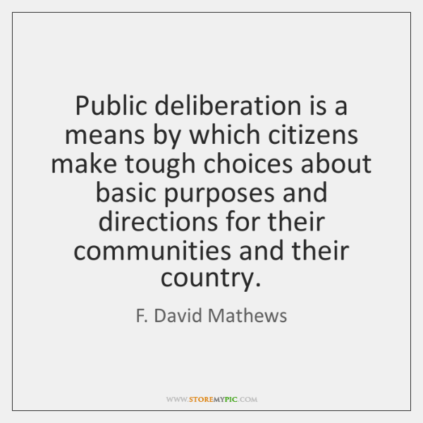 Public deliberation is a means by which citizens make tough choices about ...
