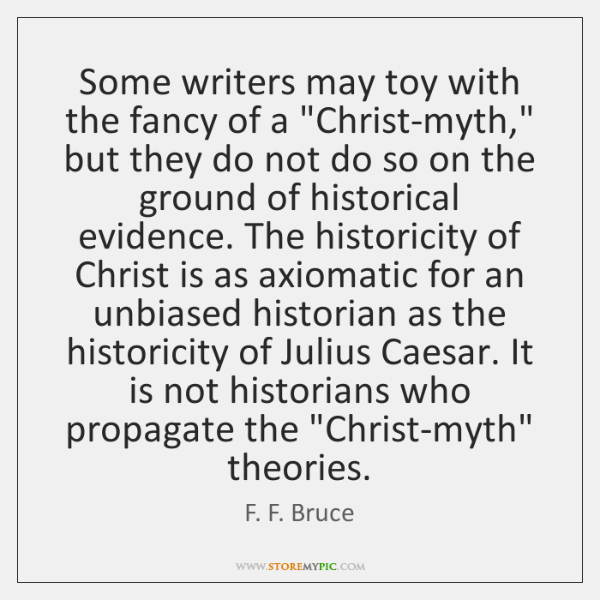 "Some writers may toy with the fancy of a ""Christ-myth,"" but they ..."