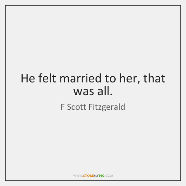 He felt married to her, that was all.
