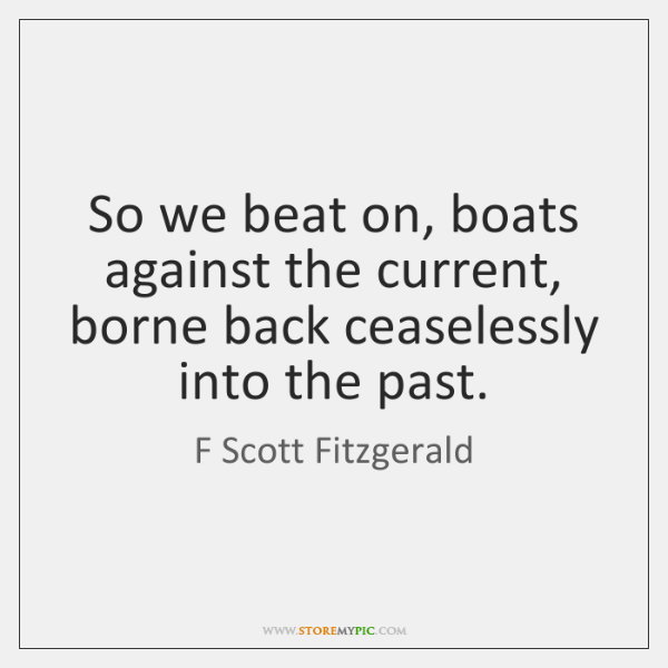 So we beat on, boats against the current, borne back ceaselessly into ...
