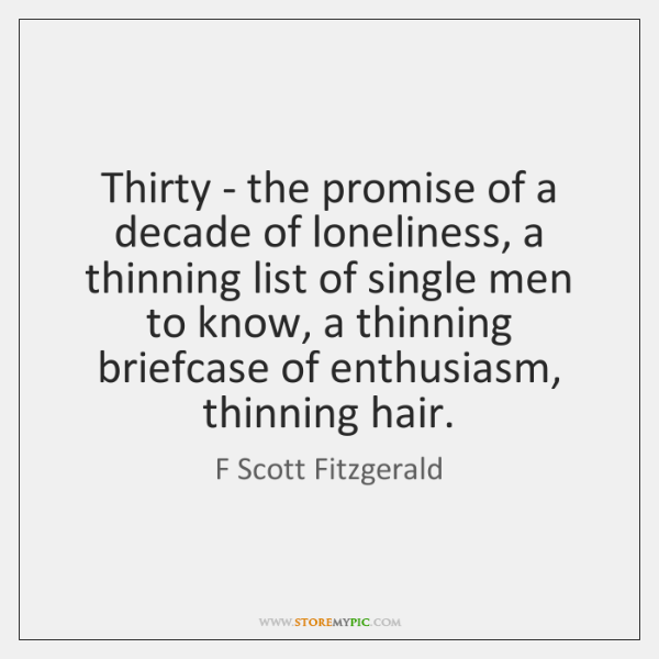 Thirty - the promise of a decade of loneliness, a thinning list ...