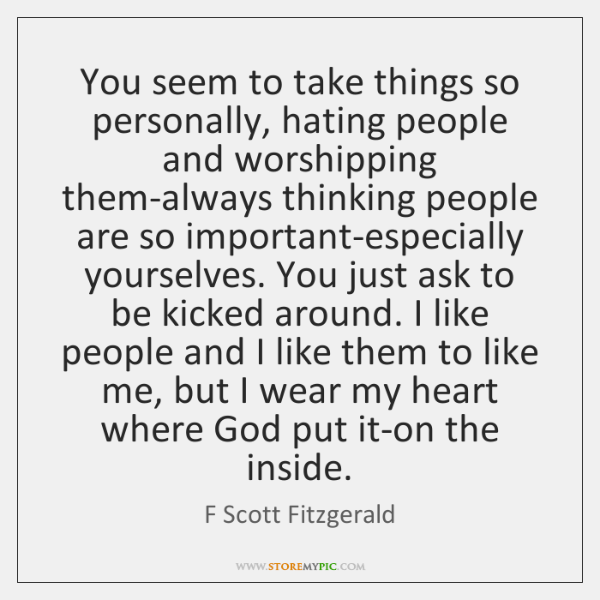 You seem to take things so personally, hating people and worshipping them-always ...