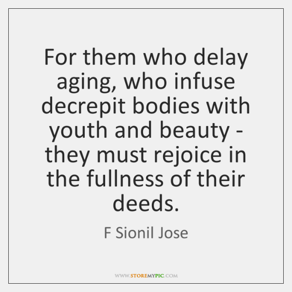 For them who delay aging, who infuse decrepit bodies with youth and ...