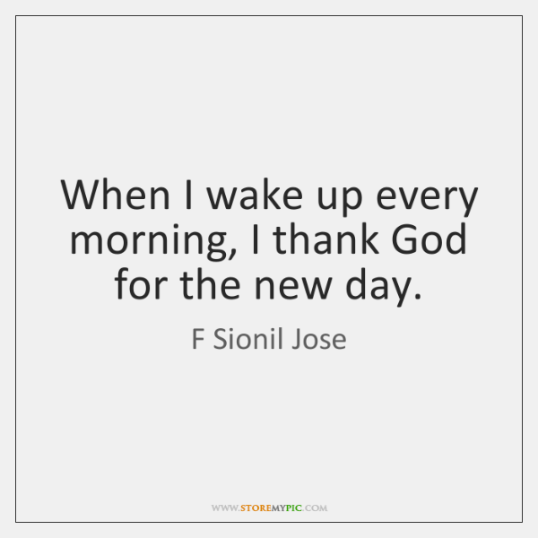 When I wake up every morning, I thank God for the new ...