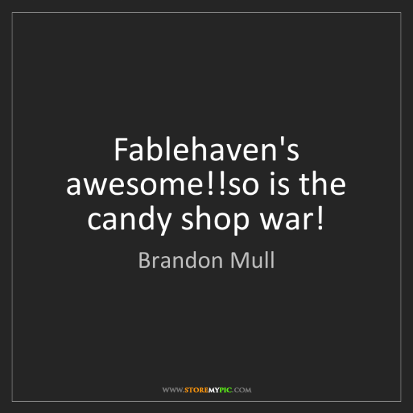 Brandon Mull: Fablehaven's awesome!!so is the candy shop war!