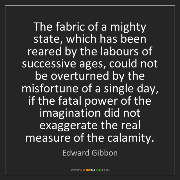 Edward Gibbon: The fabric of a mighty state, which has been reared by...