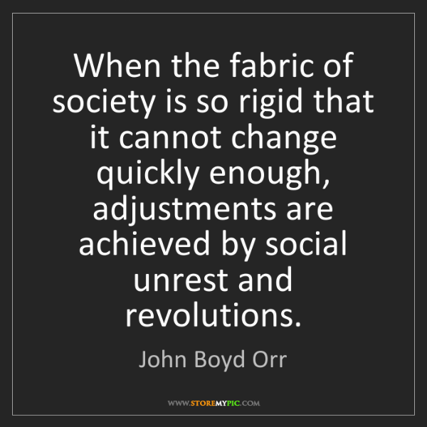 John Boyd Orr: When the fabric of society is so rigid that it cannot...