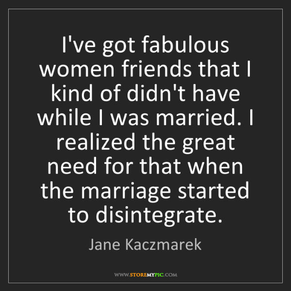 Jane Kaczmarek: I've got fabulous women friends that I kind of didn't...