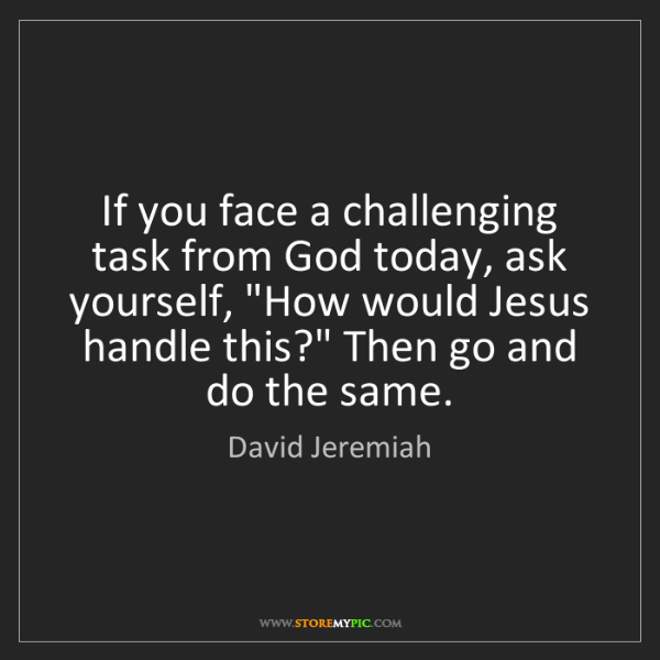 David Jeremiah: If you face a challenging task from God today, ask yourself,...