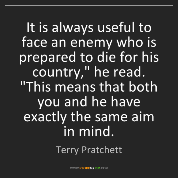 Terry Pratchett: It is always useful to face an enemy who is prepared...