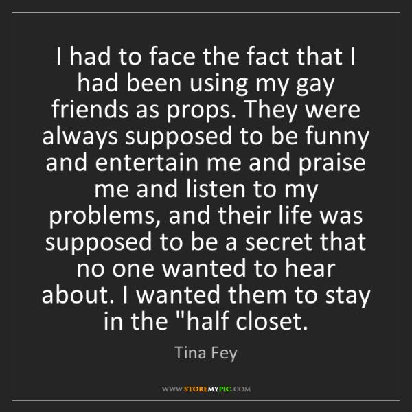 Tina Fey: I had to face the fact that I had been using my gay friends...