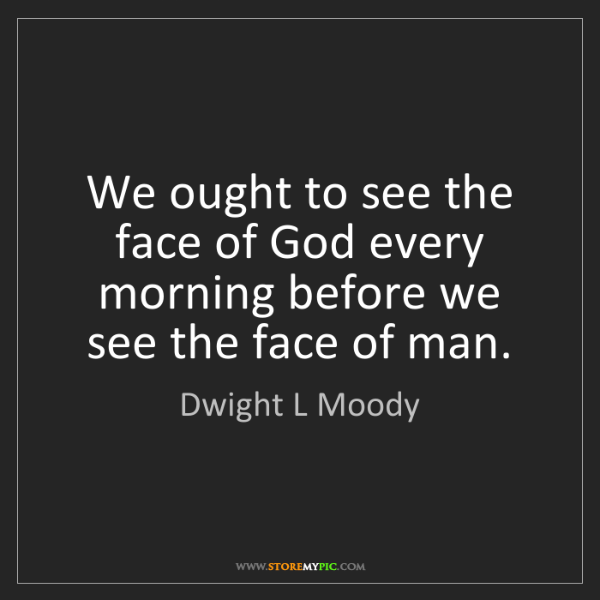Dwight L Moody: We ought to see the face of God every morning before...