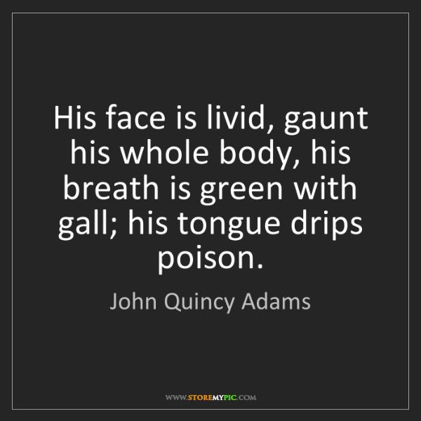 John Quincy Adams: His face is livid, gaunt his whole body, his breath is...