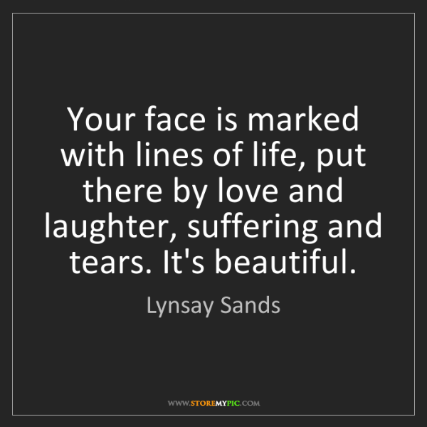 Lynsay Sands: Your face is marked with lines of life, put there by...