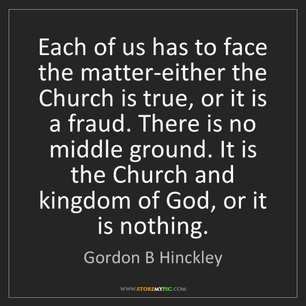Gordon B Hinckley: Each of us has to face the matter-either the Church is...