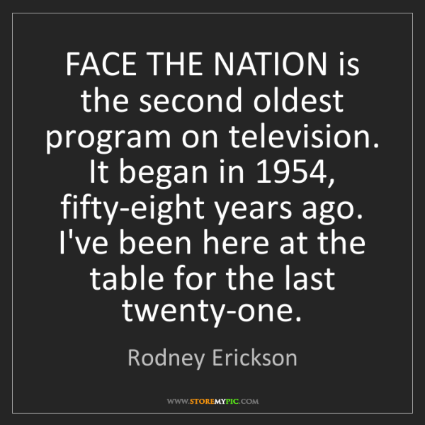 Rodney Erickson: FACE THE NATION is the second oldest program on television....