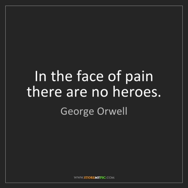 George Orwell: In the face of pain there are no heroes.