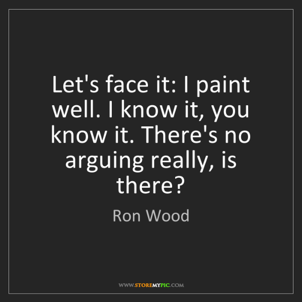 Ron Wood: Let's face it: I paint well. I know it, you know it....