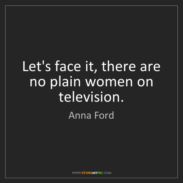 Anna Ford: Let's face it, there are no plain women on television.