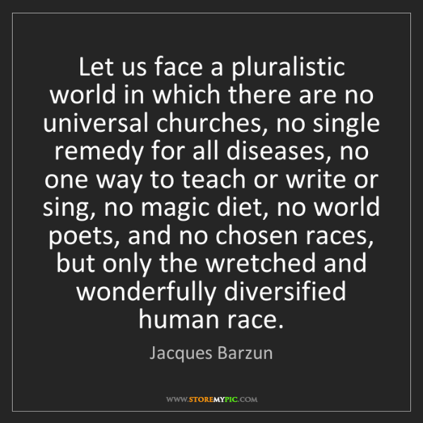 Jacques Barzun: Let us face a pluralistic world in which there are no...