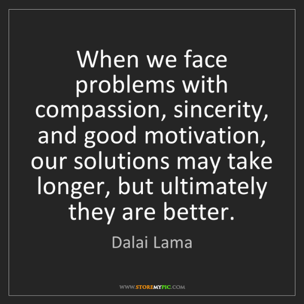 Dalai Lama: When we face problems with compassion, sincerity, and...