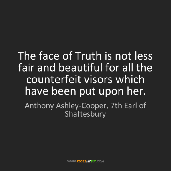 Anthony Ashley-Cooper, 7th Earl of Shaftesbury: The face of Truth is not less fair and beautiful for