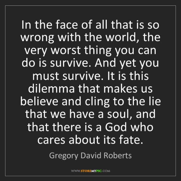 Gregory David Roberts: In the face of all that is so wrong with the world, the...
