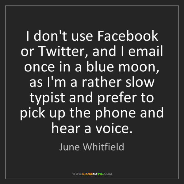 June Whitfield: I don't use Facebook or Twitter, and I email once in...