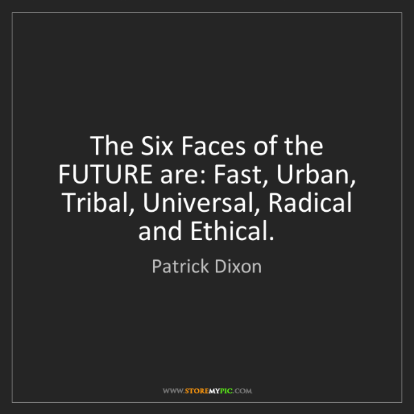 Patrick Dixon: The Six Faces of the FUTURE are: Fast, Urban, Tribal,...
