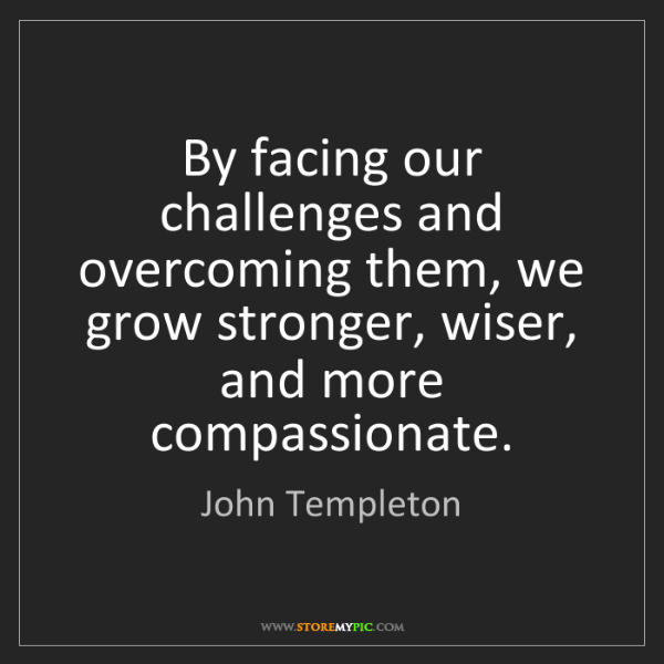 John Templeton: By facing our challenges and overcoming them, we grow...