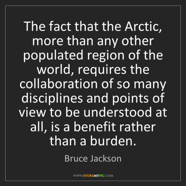 Bruce Jackson: The fact that the Arctic, more than any other populated...