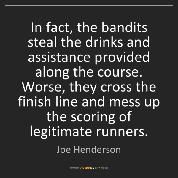 Joe Henderson: In fact, the bandits steal the drinks and assistance...